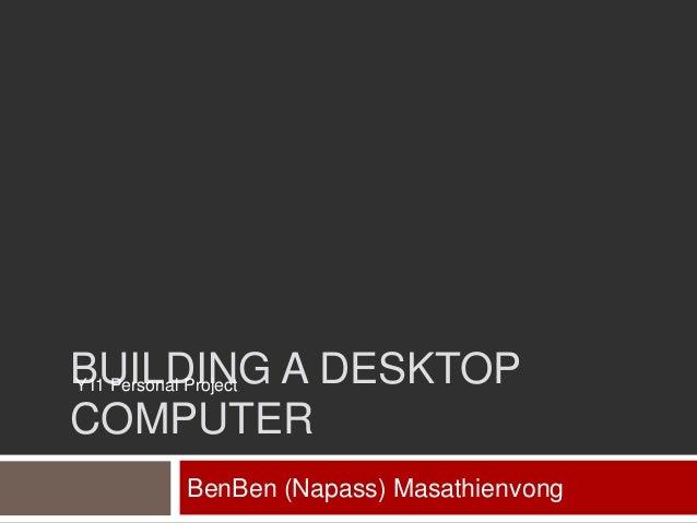 BUILDING A DESKTOP Y11 Personal Project COMPUTER BenBen (Napass) Masathienvong