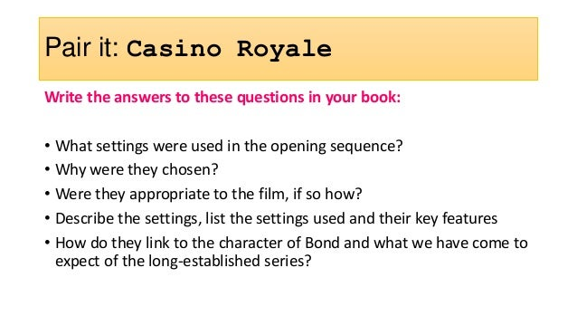 Pair it: Casino Royale Write the answers to these questions in your book: • What settings were used in the opening sequenc...