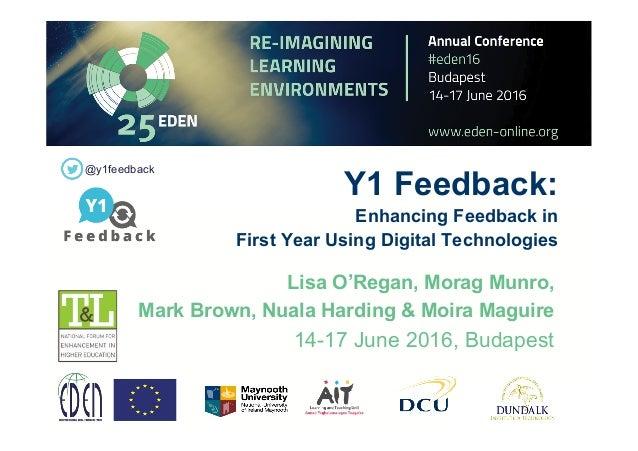 Y1 Feedback: Enhancing Feedback in First Year Using Digital Technologies Lisa O'Regan, Morag Munro, Mark Brown, Nuala Hard...