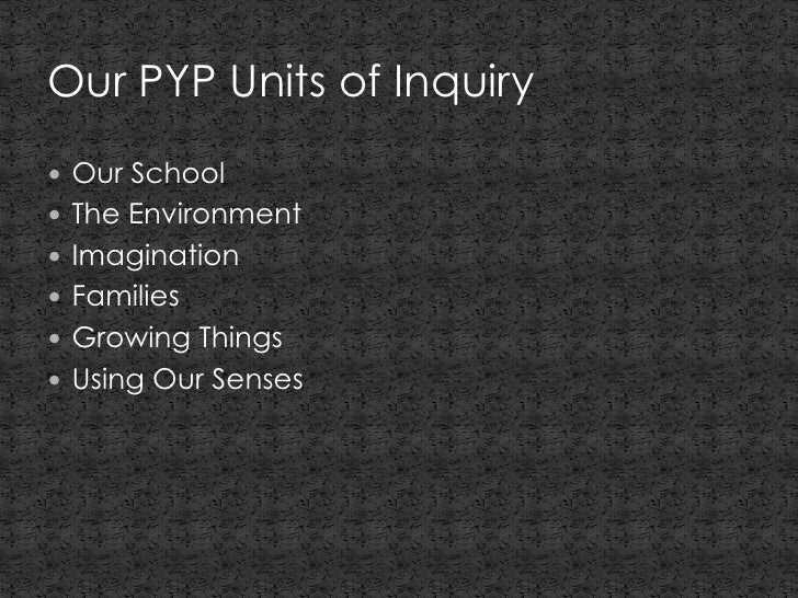 Our PYP Units of Inquiry Our School The Environment Imagination Families Growing Things Using Our Senses