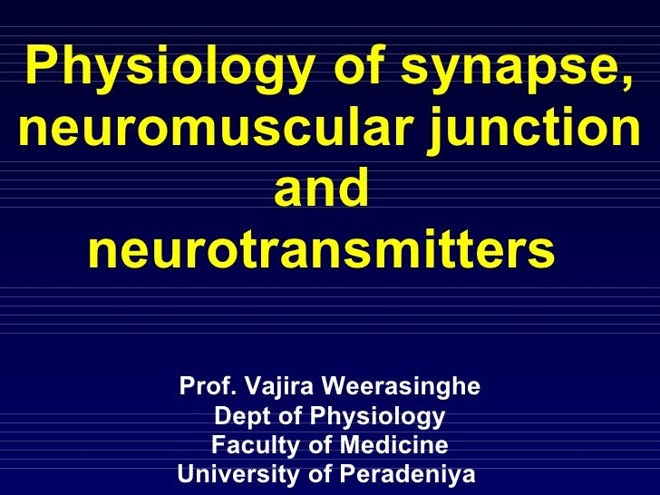 Physiology of synapse, neuromuscular junction and  neurotransmitters  Prof. Vajira Weerasinghe Dept of Physiology Faculty ...