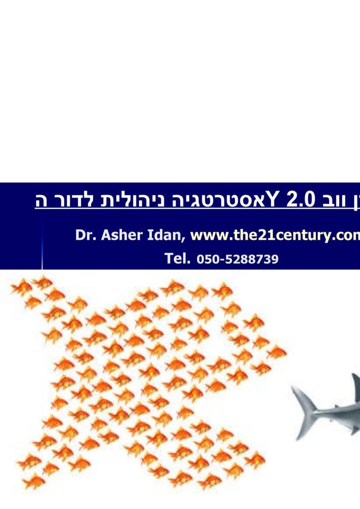 Dr. Asher Idan,  www.the21century.com   Tel.   050-5288739  אסטרטגיה ניהולית לדור ה Y   בעידן ווב  2.0