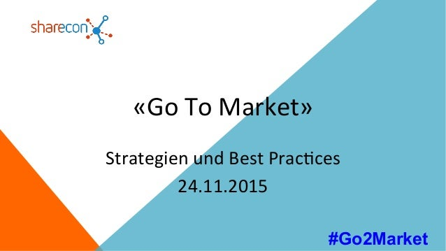 «Go	To	Market»	 Strategien	und	Best	Prac7ces	 24.11.2015	 #Go2Market