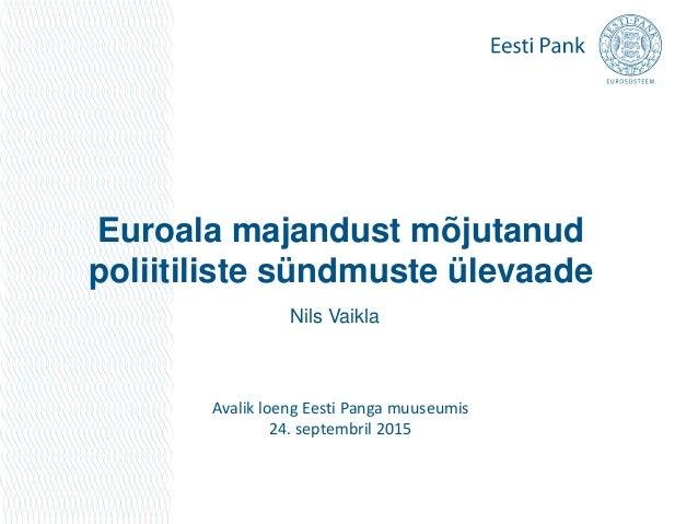 Euroala majandust mõjutanud poliitiliste sündmuste ülevaade Avalik loeng Eesti Panga muuseumis 24. septembril 2015 Nils Va...