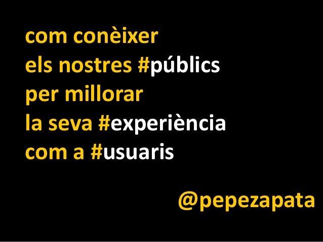 com conèixer els nostres #públics per millorar la seva #experiència com a #usuaris @pepezapata