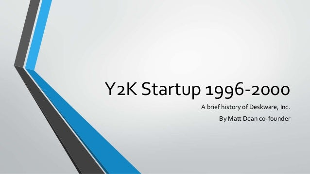 Y2K Startup 1996-2000 A brief history of Deskware, Inc. By Matt Dean co-founder