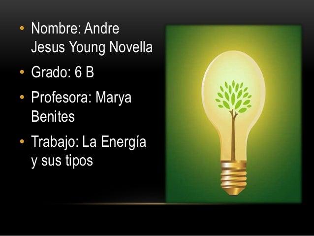 • Nombre: Andre  Jesus Young Novella  • Grado: 6 B  • Profesora: Marya  Benites  • Trabajo: La Energía  y sus tipos