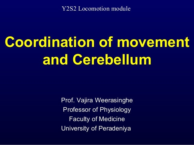 Coordination of movementand CerebellumProf. Vajira WeerasingheProfessor of PhysiologyFaculty of MedicineUniversity of Pera...