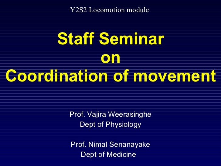 Staff Seminar on Coordination of movement Prof. Vajira Weerasinghe Dept of Physiology Prof. Nimal Senanayake Dept of Medic...