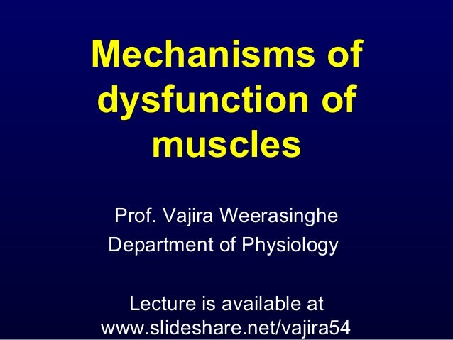 Mechanisms ofdysfunction of   musclesProf. Vajira WeerasingheDepartment of Physiology  Lecture is available atwww.slidesha...