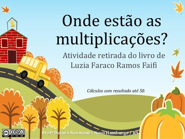 Onde estão as  multiplicações?  Atividade retirada do livro de  Luzia Faraco Ramos Faifi  Cálculos com resultado até 50.  ...