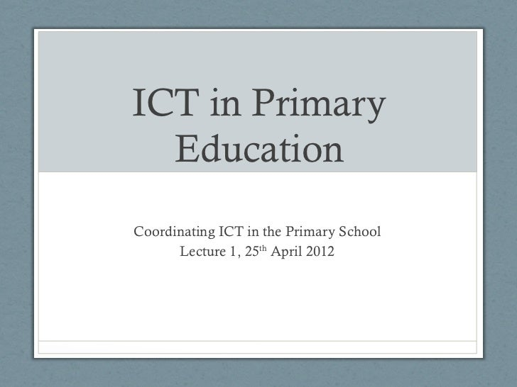 ICT in Primary  EducationCoordinating ICT in the Primary School      Lecture 1, 25th April 2012