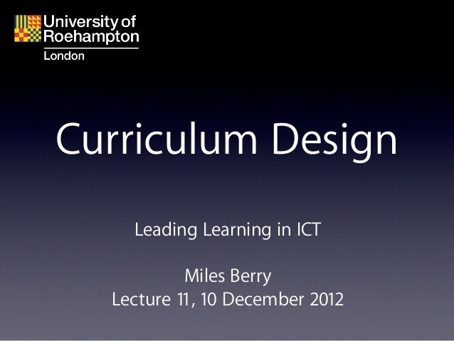 Curriculum Design    Leading Learning in ICT           Miles Berry  Lecture 11, 10 December 2012