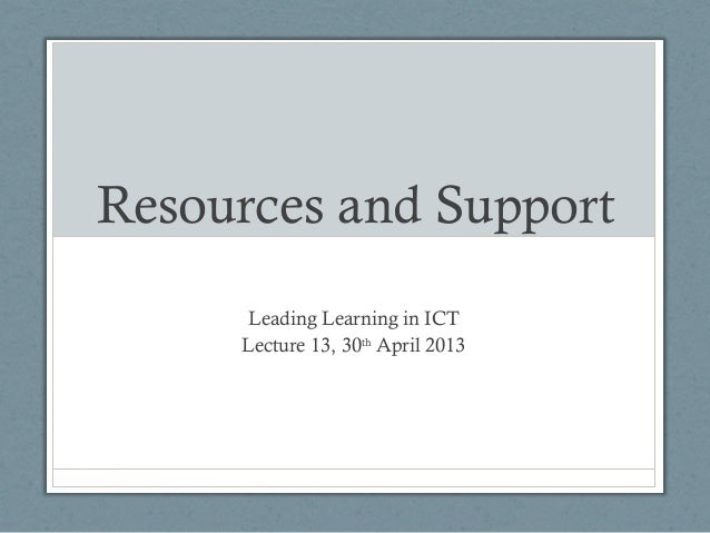 Resources and SupportLeading Learning in ICTLecture 13, 30thApril 2013