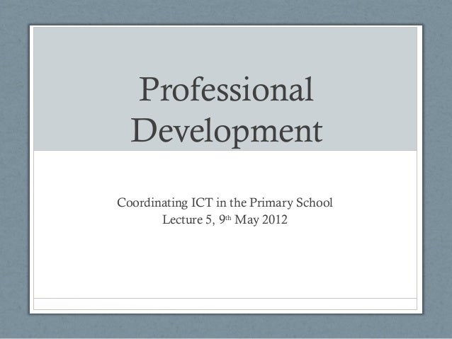 ProfessionalDevelopmentCoordinating ICT in the Primary SchoolLecture 5, 9thMay 2012