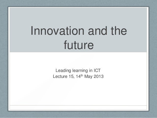Innovation and thefutureLeading learning in ICTLecture 15, 14th May 2013