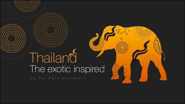 The exotic inspired Thailand b y P a t P a t a r a n u t a p o r n