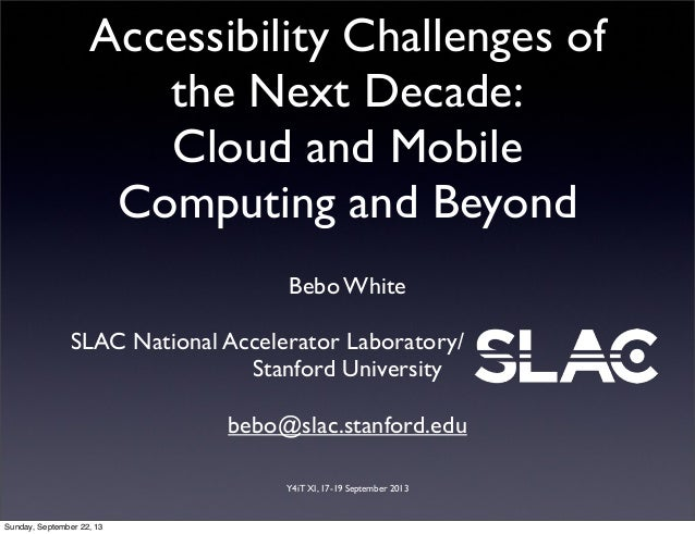 Y4iT XI, 17-19 September 2013 Accessibility Challenges of the Next Decade: Cloud and Mobile Computing and Beyond Bebo Whit...