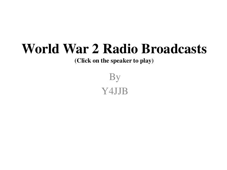 World War 2 Radio Broadcasts(Click on the speaker to play)<br />By<br />Y4JJB<br />