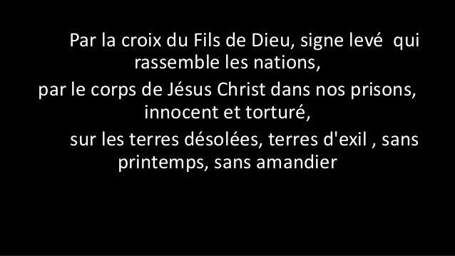 Par la croix du Fils de Dieu, signe levé qui rassemble les nations, par le corps de Jésus Christ dans nos prisons, innocen...