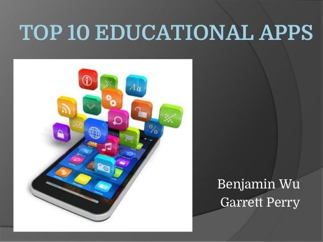 TOP 10 EDUCATIONAL APPS Benjamin Wu Garrett Perry