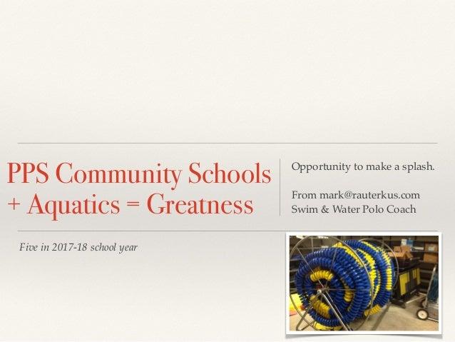 Five in 2017-18 school year PPS Community Schools + Aquatics = Greatness Opportunity to make a splash. From mark@rauterkus...