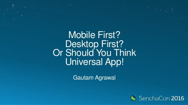 Mobile First? Desktop First? Or Should You Think Universal App! Gautam Agrawal