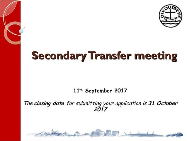 SecondaryTransfer meetingSecondaryTransfer meeting 11th September 2017 The closing date for submitting your application is...