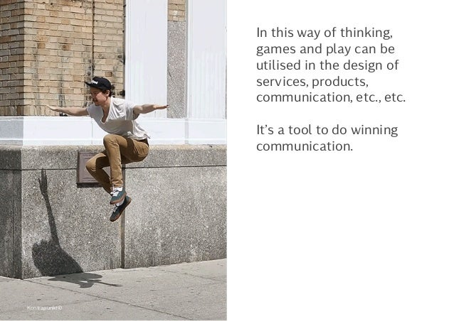 In this way of thinking, games and play can be utilised in the design of services, products, communication, etc., etc. It'...