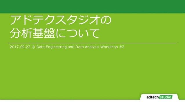 アドテクスタジオの 分析基盤について 2017.09.22 @ Data Engineering and Data Analysis Workshop #2