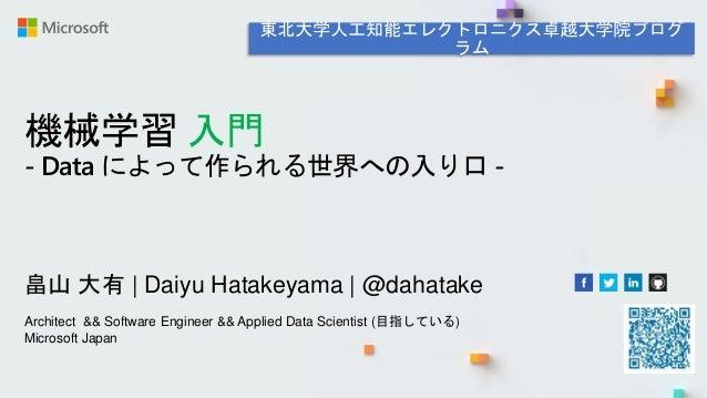 機械学習 入門 - Data によって作られる世界への入り口 - 畠山 大有 | Daiyu Hatakeyama | @dahatake Architect && Software Engineer && Applied Data Scien...