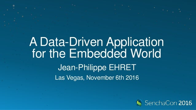 A Data-Driven Application for the Embedded World Jean-Philippe EHRET Las Vegas, November 6th 2016