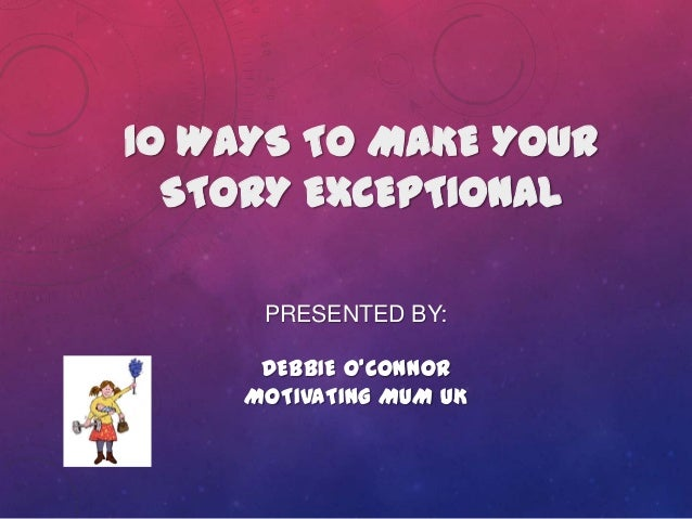 PRESENTED BY: DEBBIE O'CONNOR MOTIVATING MUM UK 10 WAYS TO MAKE YOUR STORY EXCEPTIONAL