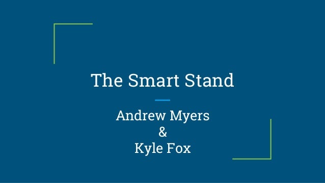 The Smart Stand Andrew Myers & Kyle Fox