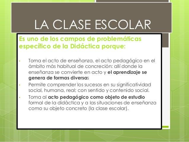 LA CLASE ESCOLAR  Es uno de los campos de problemáticas  específico de la Didáctica porque:  • Toma el acto de enseñanza, ...