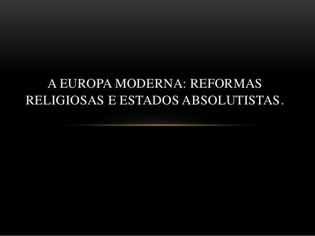 A EUROPA MODERNA: REFORMAS RELIGIOSAS E ESTADOS ABSOLUTISTAS.