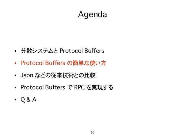 Agenda • 分散システムと Protocol Buffers • Protocol Buffers の簡単な使い方 • Json などの従来技術との比較 • Protocol Buffers で RPC を実現する • Q & A 10
