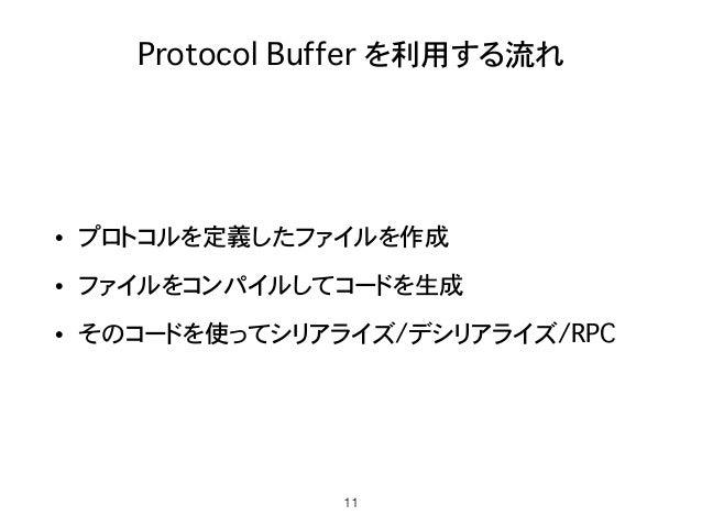 Protocol Buffer を利用する流れ • プロトコルを定義したファイルを作成 • ファイルをコンパイルしてコードを生成 • そのコードを使ってシリアライズ/デシリアライズ/RPC 11