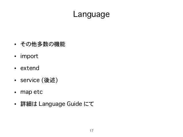 Language • その他多数の機能 • import • extend • service (後述) • map etc • 詳細は Language Guide にて 17
