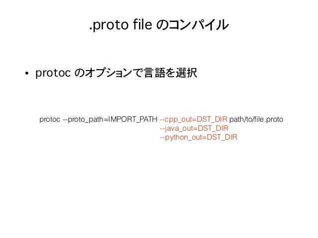 .proto file のコンパイル • protoc のオプションで言語を選択 protoc --proto_path=IMPORT_PATH --cpp_out=DST_DIR path/to/file.proto --java_out=DS...