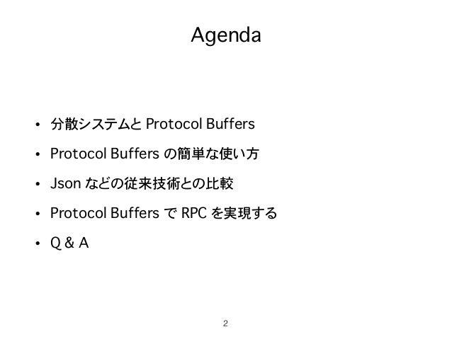 Agenda • 分散システムと Protocol Buffers • Protocol Buffers の簡単な使い方 • Json などの従来技術との比較 • Protocol Buffers で RPC を実現する • Q & A 2
