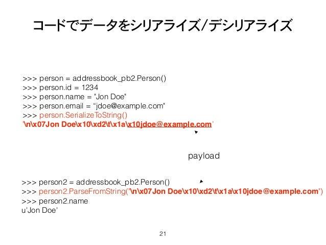 """コードでデータをシリアライズ/デシリアライズ 21 >>> person = addressbook_pb2.Person() >>> person.id = 1234 >>> person.name = """"Jon Doe"""" >>> perso..."""