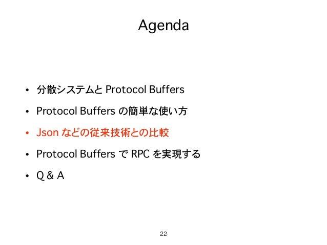 Agenda • 分散システムと Protocol Buffers • Protocol Buffers の簡単な使い方 • Json などの従来技術との比較 • Protocol Buffers で RPC を実現する • Q & A 22