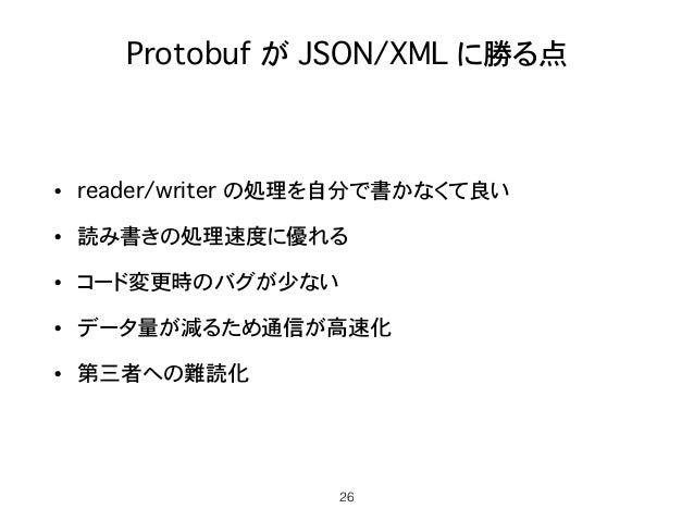 Protobuf が JSON/XML に勝る点 • reader/writer の処理を自分で書かなくて良い • 読み書きの処理速度に優れる • コード変更時のバグが少ない • データ量が減るため通信が高速化 • 第三者への難読化 26