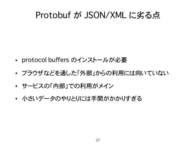 Protobuf が JSON/XML に劣る点 • protocol buffers のインストールが必要 • ブラウザなどを通した「外部」からの利用には向いていない • サービスの「内部」での利用がメイン • 小さいデータのやりとりには手間...