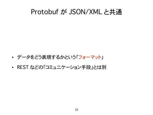 Protobuf が JSON/XML と共通 • データをどう表現するかという「フォーマット」 • REST などの「コミュニケーション手段」とは別 28