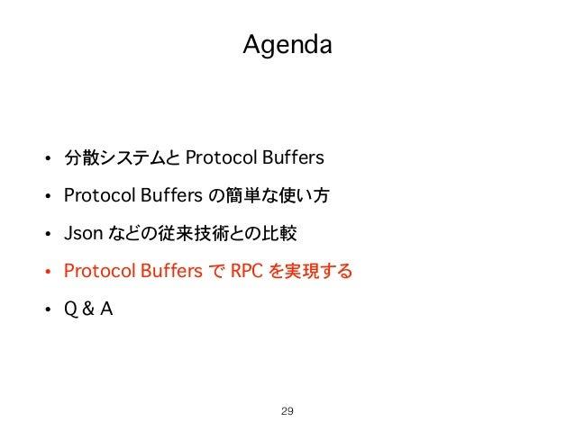 Agenda • 分散システムと Protocol Buffers • Protocol Buffers の簡単な使い方 • Json などの従来技術との比較 • Protocol Buffers で RPC を実現する • Q & A 29