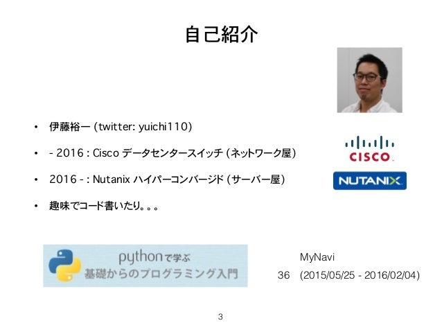 自己紹介 • 伊藤裕一 (twitter: yuichi110) • - 2016 : Cisco データセンタースイッチ (ネットワーク屋) • 2016 - : Nutanix ハイパーコンバージド�(サーバー屋) • 趣味でコード書いたり...