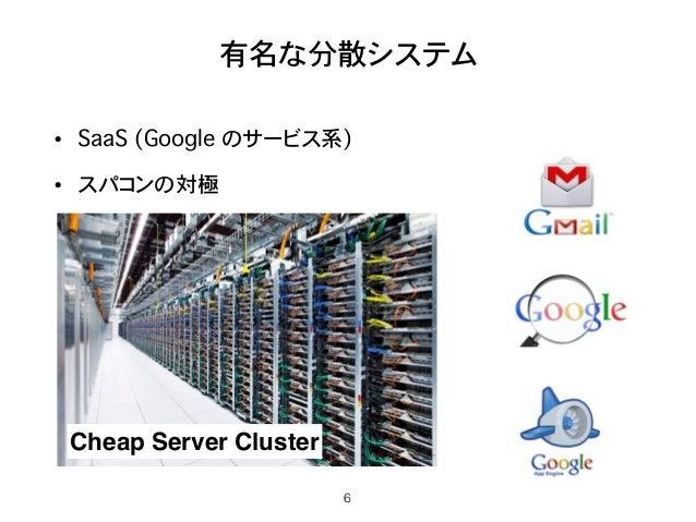 有名な分散システム • SaaS (Google のサービス系) • スパコンの対極 6 Cheap Server Cluster