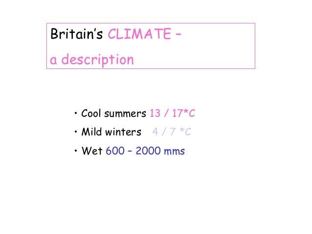 Britain's CLIMATE – a description  • Cool summers 13 / 17*C • Mild winters  4 / 7 *C  • Wet 600 – 2000 mms
